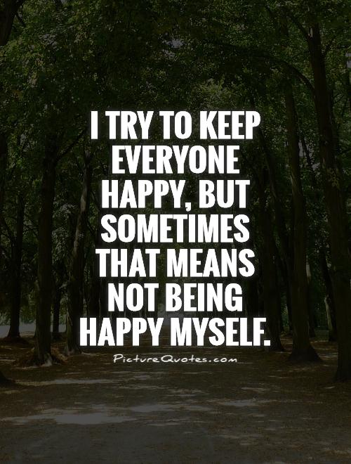 I try to keep everyone happy, but sometimes that means not being happy myself Picture Quote #1
