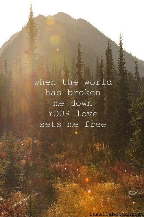 When the world has broken me down, your love sets me free Picture Quote #1