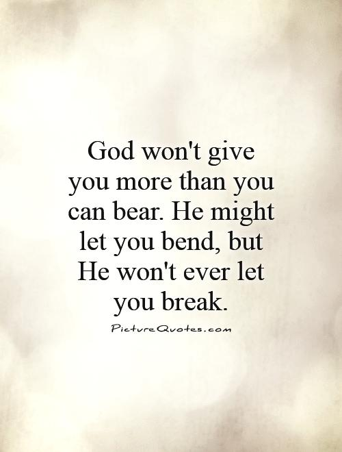 God won't give you more than you can bear. He might let you bend, but He won't ever let you break Picture Quote #1