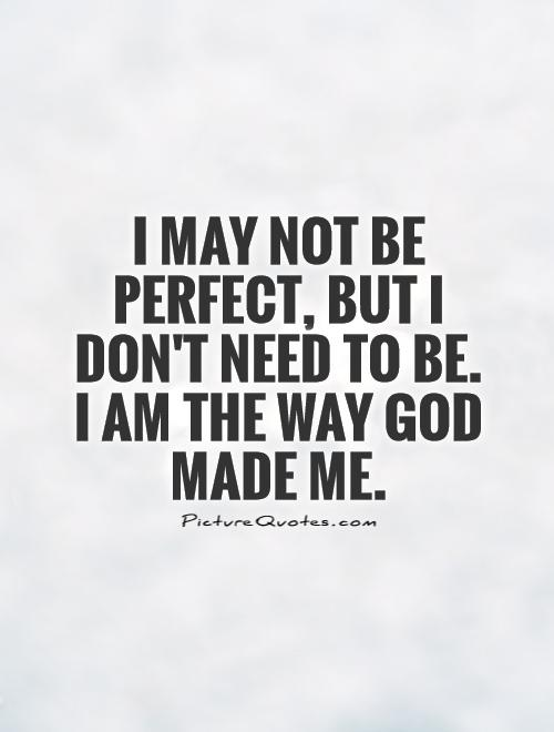 I may not be perfect, but I don\'t need to be. I am the way ...