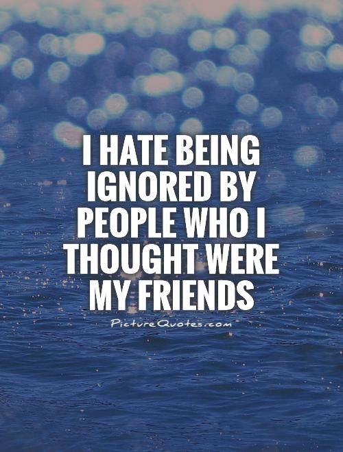 I hate being ignored by people who I thought were my friends ...