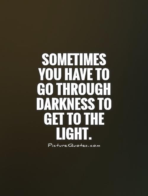 Sometimes you have to go through darkness to get to the light Picture Quote #1