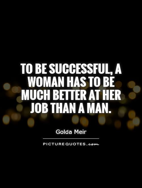 To be successful, a woman has to be much better at her job than a man Picture Quote #1
