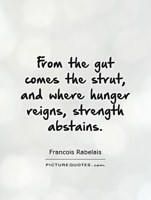 Hunger Quotes Endearing From The Gut Comes The Strut And Where Hunger Reigns Strength