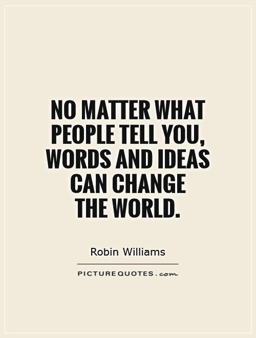 no matter what people tell you words and ideas can change the