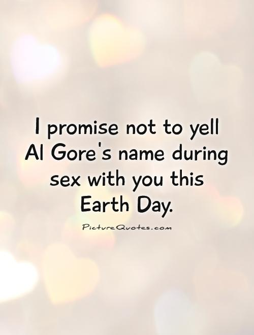 I promise not to yell Al Gore's name during sex with you this Earth Day Picture Quote #1