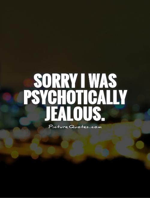 Sorry I was psychotically jealous Picture Quote #1