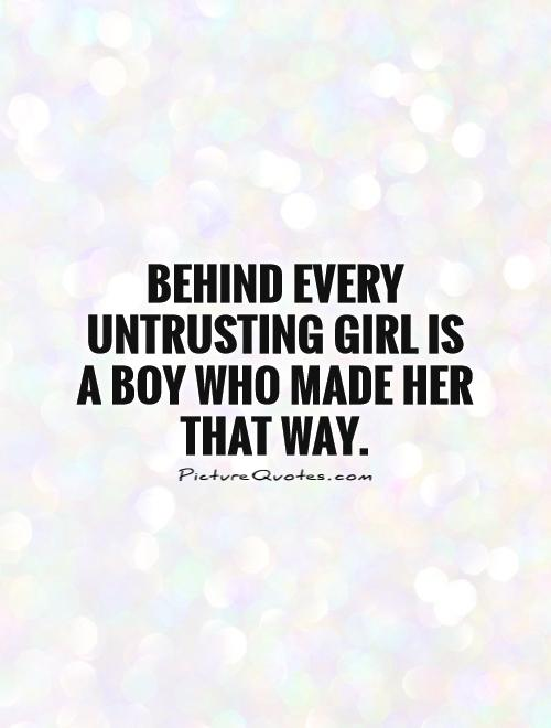 Behind every untrusting girl is a boy who made her that way Picture Quote #1