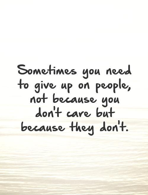 Sometimes you need to give up on people, not because you don't care but because they don't Picture Quote #1