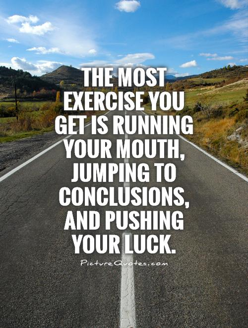 The most exercise you get is running your mouth, jumping to conclusions, and pushing your luck Picture Quote #1