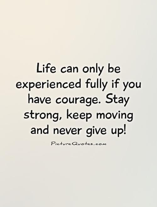 Life can only be experienced fully if you have courage. Stay strong, keep moving and never give up! Picture Quote #1