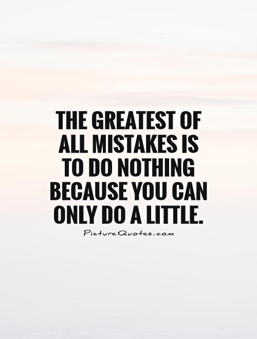 The greatest of all mistakes is to do nothing because you can only do a little Picture Quote #1