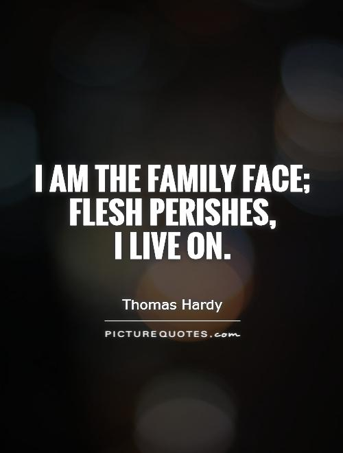 I am the family face; flesh perishes,  I live on Picture Quote #1
