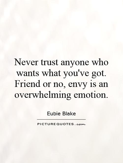 Never Trust Anyone Who Wants What You Ve Got Friend Or No Envy