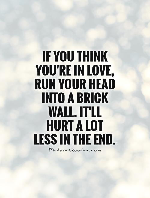 If you think you're in love, run your head into a brick wall. It'll hurt a lot less in the end Picture Quote #1