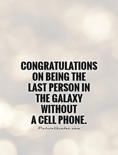 Congratulations on being the last person in the galaxy without  a cell phone Picture Quote #1