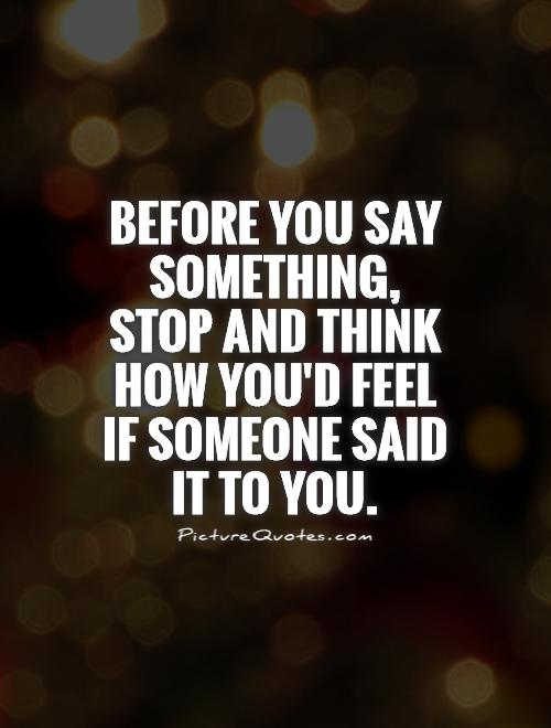 Before you say something, stop and think how you'd feel if someone said it to you Picture Quote #1
