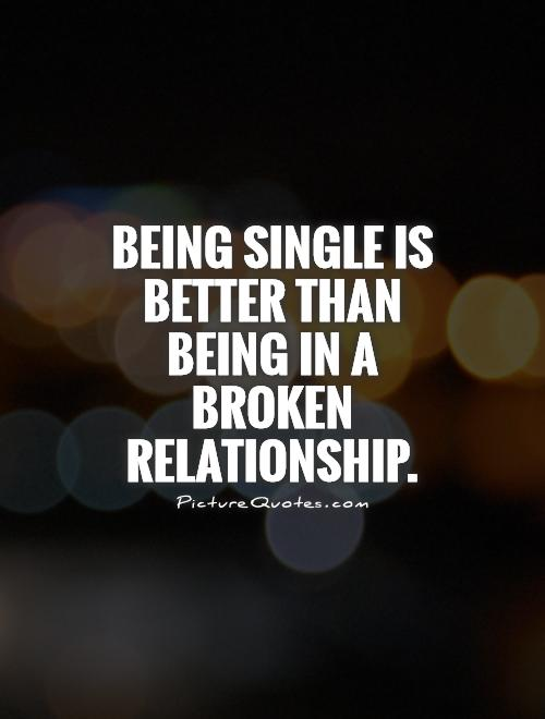 Being single is better than being in a broken relationship Picture Quote #1