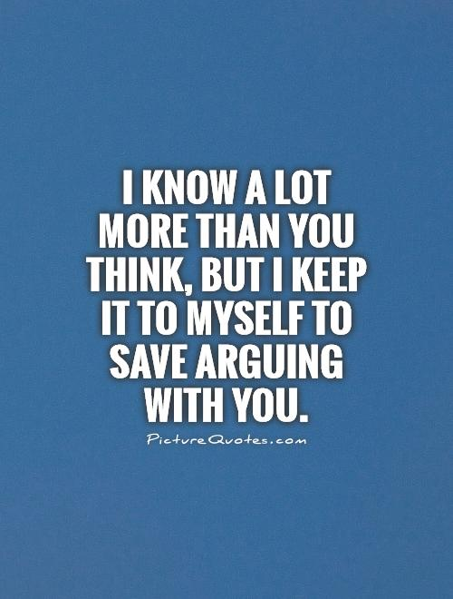I know a lot more than you think, but I keep it to myself to save arguing with you Picture Quote #1