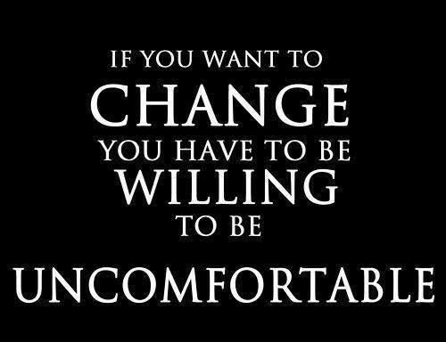If you want to change you have to be willing to be uncomfortable Picture Quote #1