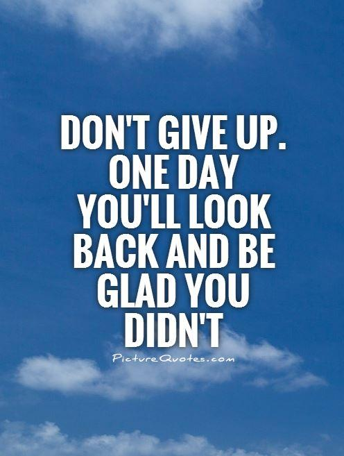 Don't give up. One day you'll look back and be glad you didn't Picture Quote #1