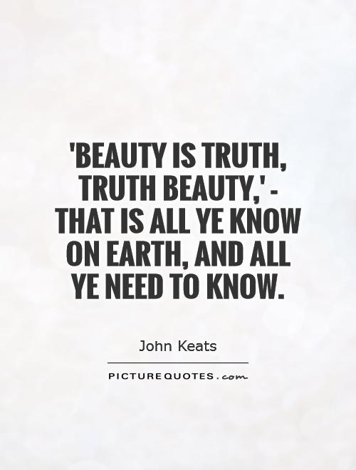 'Beauty is truth, truth beauty,' - that is all ye know on earth, and all ye need to know Picture Quote #1