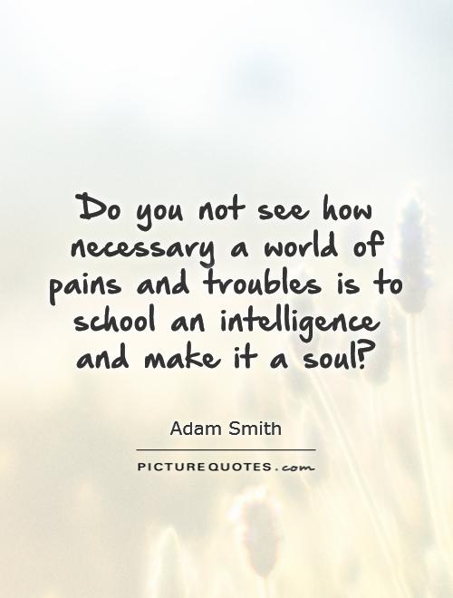 Do you not see how necessary a world of pains and troubles is to school an intelligence and make it a soul? Picture Quote #1
