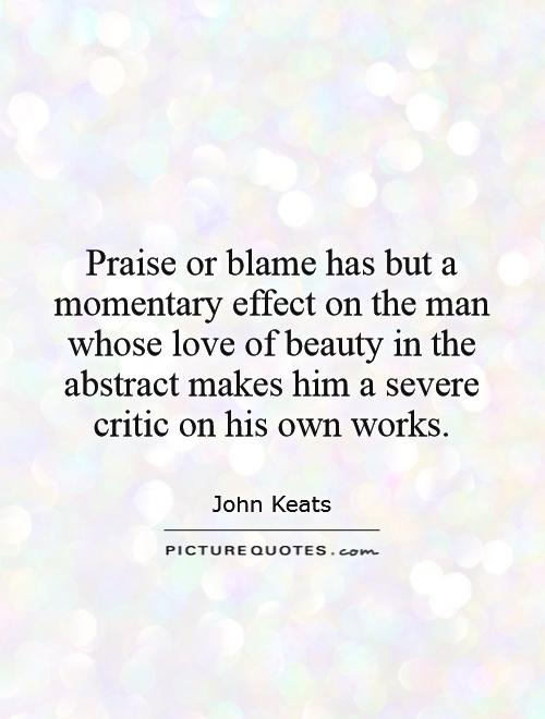 Praise or blame has but a momentary effect on the man whose love of beauty in the abstract makes him a severe critic on his own works Picture Quote #1