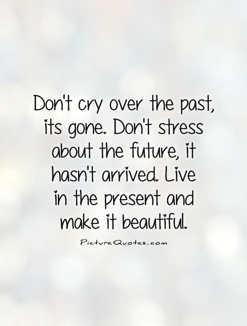 Don't cry over the past, its gone. Don't stress about the future, it hasn't arrived. Live  in the present and  make it beautiful Picture Quote #1