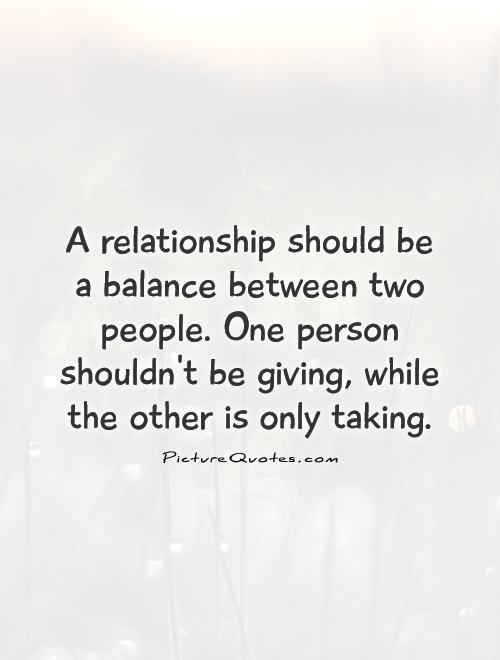 A relationship should be a balance between two people. One person shouldn't be giving, while the other is only taking Picture Quote #1
