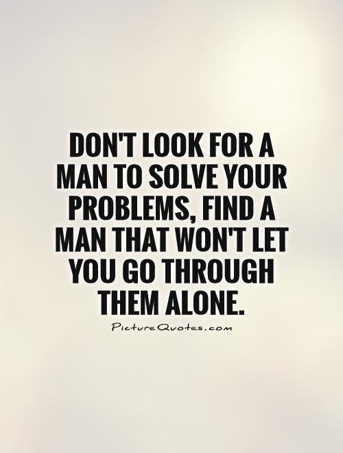 Don't look for a man to solve your problems, find a man that won't let you go through them alone Picture Quote #1