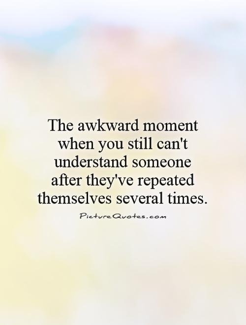 The awkward moment when you still can't understand someone  after they've repeated themselves several times Picture Quote #1
