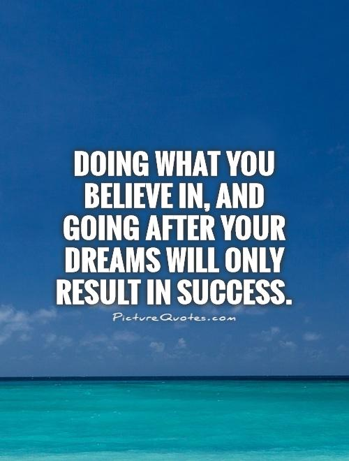 Doing what you believe in, and going after your dreams will only result in success Picture Quote #1
