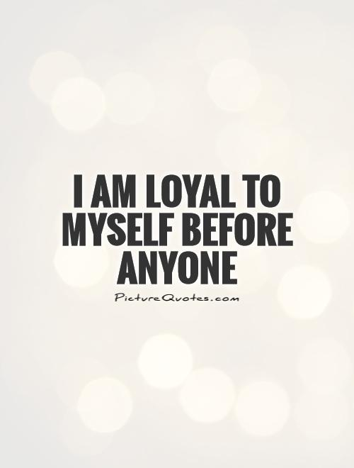 Quotes Myself Custom I Am Loyal To Myself Before Anyone  Picture Quotes