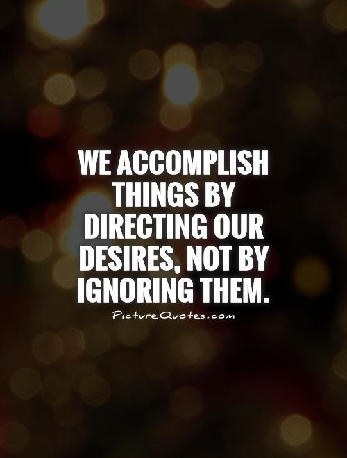 We accomplish things by directing our desires, not by ignoring them Picture Quote #1
