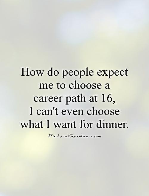 How do people expect me to choose a  career path at 16,  I can't even choose what I want for dinner Picture Quote #1