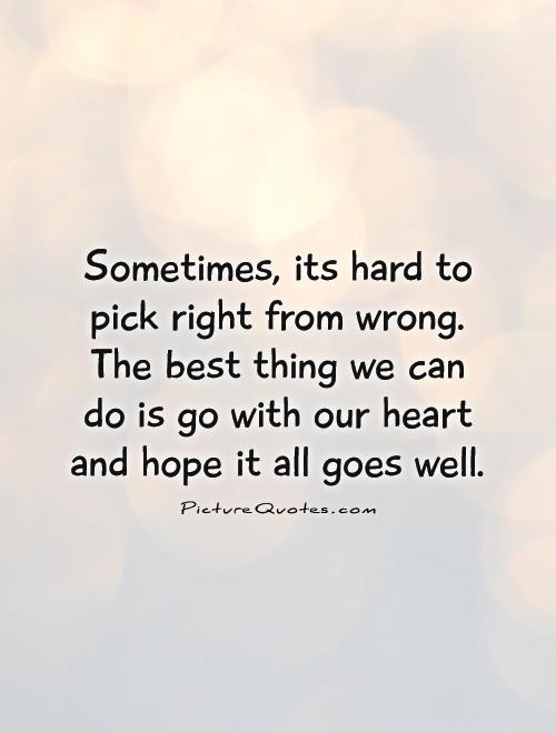 Sometimes, its hard to pick right from wrong. The best thing we can do is go with our heart and hope it all goes well Picture Quote #1