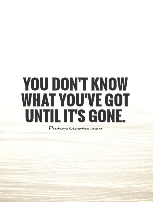 You don t realize what you have until its gone
