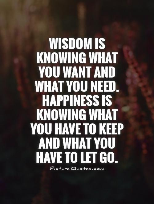 Wisdom is knowing what you want and what you need. Happiness is knowing what you have to keep and what you have to let go Picture Quote #1