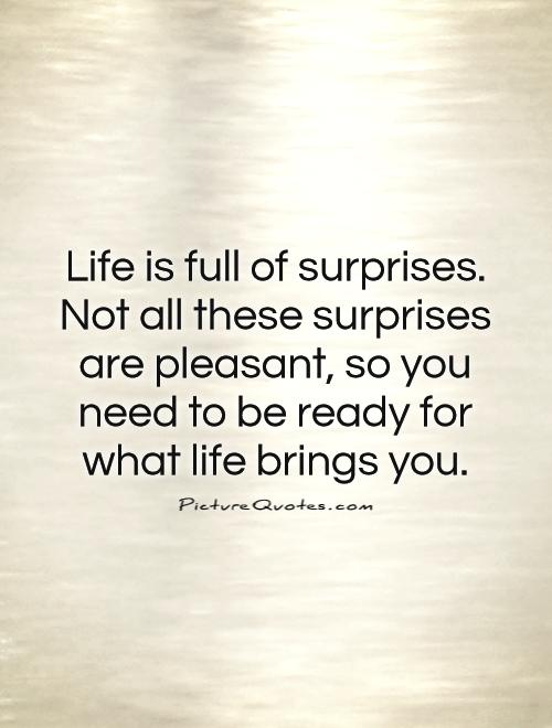 Life is full of surprises. Not all these surprises are pleasant, so you need to be ready for what life brings you Picture Quote #1