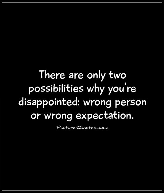 There are only two possibilities why you're disappointed: wrong person or wrong expectation Picture Quote #1