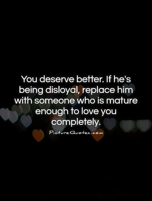 You deserve better. If he's being disloyal, replace him with someone who is mature enough to love you completely Picture Quote #1