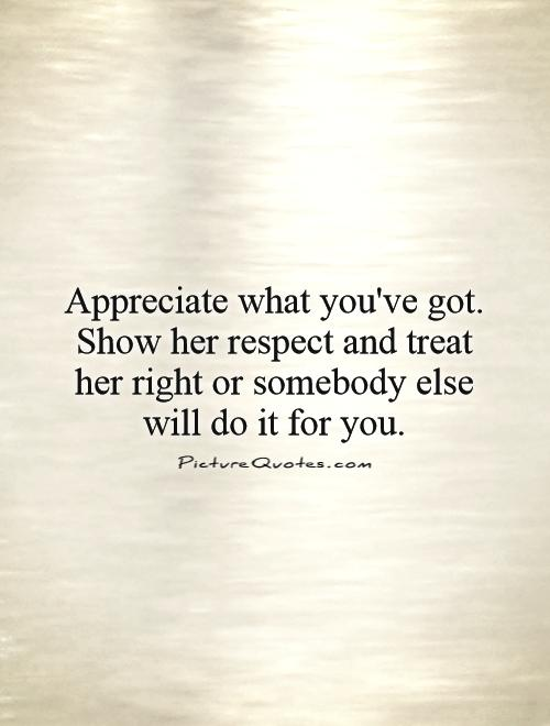 Appreciate what you've got. Show her respect and treat her right or somebody else will do it for you Picture Quote #1