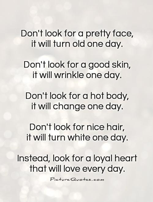 Don't look for a pretty face, it will turn old one day.  Don't look for a good skin, it will wrinkle one day.  Don't look for a hot body, it will change one day.  Don't look for nice hair, it will turn white one day.  Instead, look for a loyal heart that will love every day. Picture Quote #1