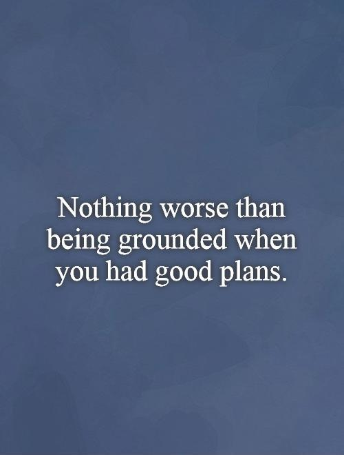 Nothing worse than being grounded when you had good plans Picture Quote #1