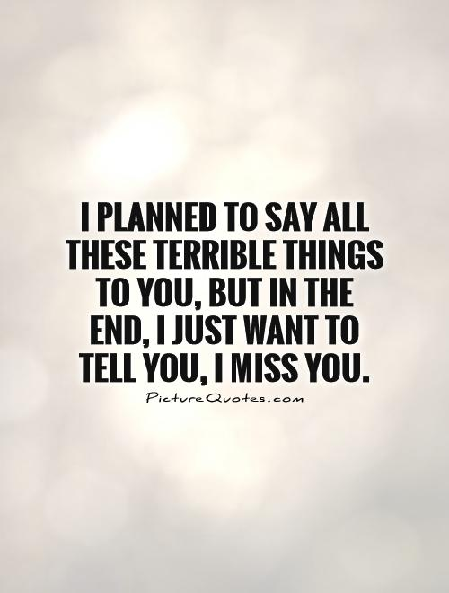 I planned to say all these terrible things to you, but in the end, I just want to tell you, I Miss You Picture Quote #1