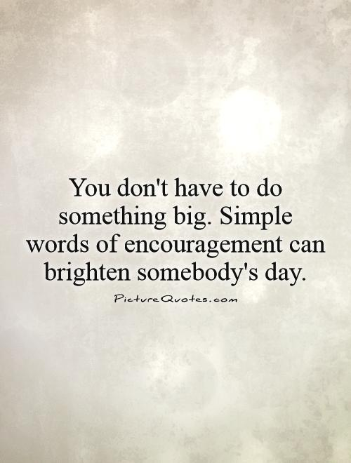 You don't have to do something big. Simple words of encouragement can brighten somebody's day Picture Quote #1