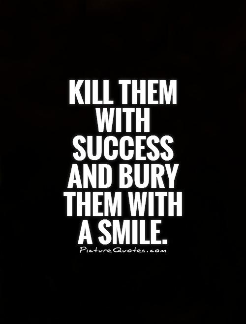 Kill them with success and bury them with  a smile Picture Quote #1