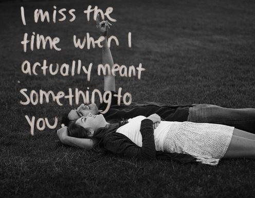 I miss the time when I actually meant something to you Picture Quote #1