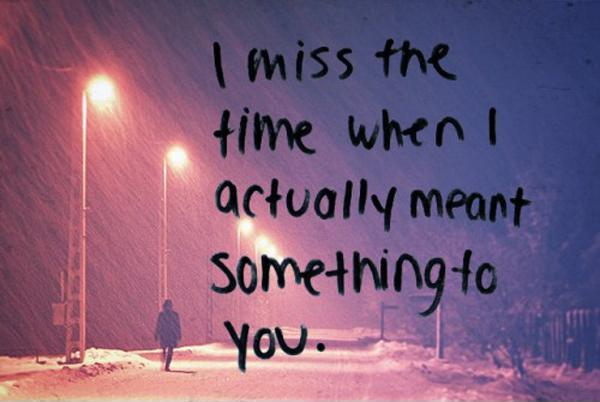 I miss the time when I actually meant something to you Picture Quote #2